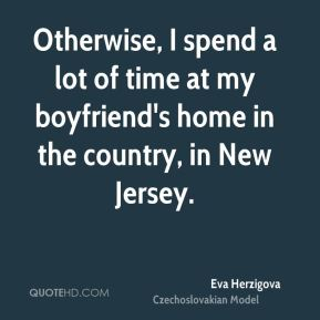 Otherwise, I spend a lot of time at my boyfriend's home in the country, in New Jersey.