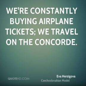Eva Herzigova - We're constantly buying airplane tickets; we travel on the Concorde.