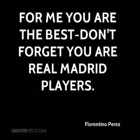 For me you are the best-don't forget you are Real Madrid players.