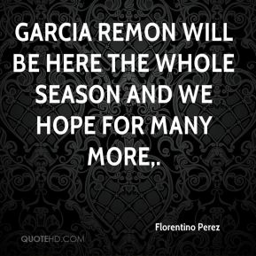 Florentino Perez - Garcia Remon will be here the whole season and we hope for many more.