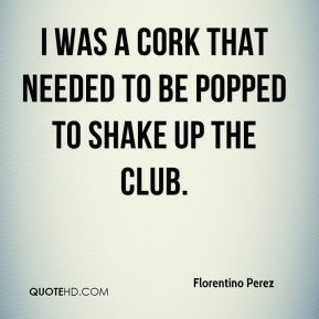 I was a cork that needed to be popped to shake up the club.
