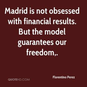 Florentino Perez - Madrid is not obsessed with financial results. But the model guarantees our freedom.