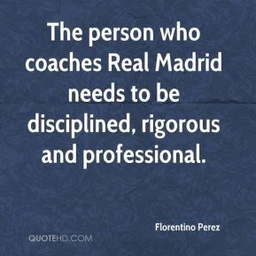 The person who coaches Real Madrid needs to be disciplined, rigorous and professional.