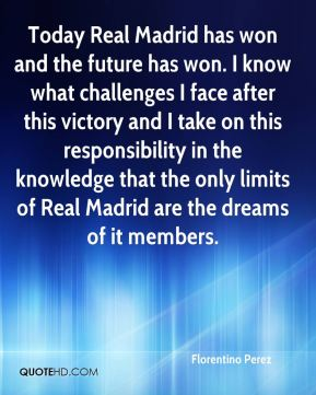 Florentino Perez - Today Real Madrid has won and the future has won. I know what challenges I face after this victory and I take on this responsibility in the knowledge that the only limits of Real Madrid are the dreams of it members.