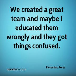 We created a great team and maybe I educated them wrongly and they got things confused.