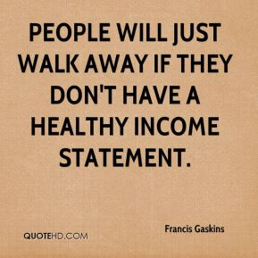People will just walk away if they don't have a healthy income statement.