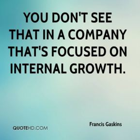 You don't see that in a company that's focused on internal growth.