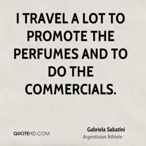 Gabriela Sabatini - I travel a lot to promote the perfumes and to do the commercials.