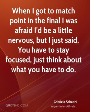 Gabriela Sabatini - When I got to match point in the final I was afraid I'd be a little nervous, but I just said, You have to stay focused, just think about what you have to do.