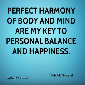 Gabriela Sabatini - Perfect harmony of body and mind are my key to personal balance and happiness.