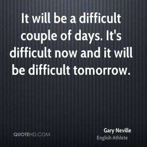 It will be a difficult couple of days. It's difficult now and it will be difficult tomorrow.
