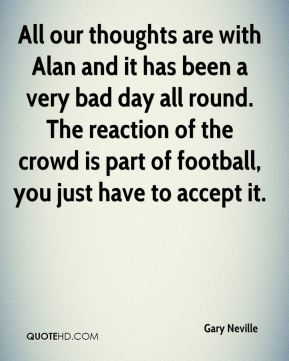 All our thoughts are with Alan and it has been a very bad day all round. The reaction of the crowd is part of football, you just have to accept it.