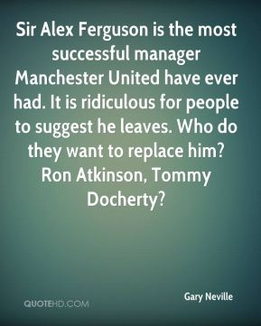 Sir Alex Ferguson is the most successful manager Manchester United have ever had. It is ridiculous for people to suggest he leaves. Who do they want to replace him? Ron Atkinson, Tommy Docherty?