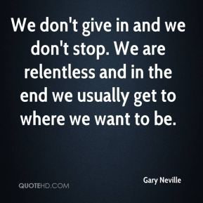 Gary Neville - We don't give in and we don't stop. We are relentless and in the end we usually get to where we want to be.