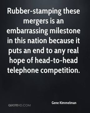 Gene Kimmelman - Rubber-stamping these mergers is an embarrassing milestone in this nation because it puts an end to any real hope of head-to-head telephone competition.
