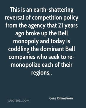 Gene Kimmelman - This is an earth-shattering reversal of competition policy from the agency that 21 years ago broke up the Bell monopoly and today is coddling the dominant Bell companies who seek to re-monopolize each of their regions.
