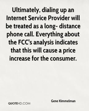 Ultimately, dialing up an Internet Service Provider will be treated as a long- distance phone call. Everything about the FCC's analysis indicates that this will cause a price increase for the consumer.