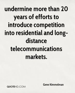 Gene Kimmelman - undermine more than 20 years of efforts to introduce competition into residential and long-distance telecommunications markets.