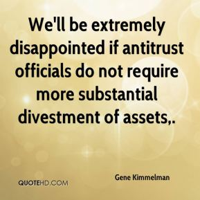 We'll be extremely disappointed if antitrust officials do not require more substantial divestment of assets.
