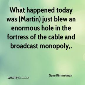 What happened today was (Martin) just blew an enormous hole in the fortress of the cable and broadcast monopoly.