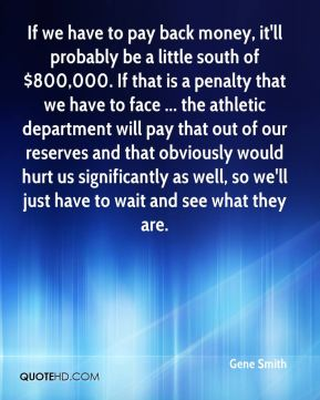 If we have to pay back money, it'll probably be a little south of $800,000. If that is a penalty that we have to face ... the athletic department will pay that out of our reserves and that obviously would hurt us significantly as well, so we'll just have to wait and see what they are.
