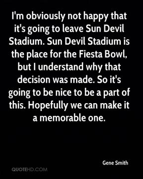 I'm obviously not happy that it's going to leave Sun Devil Stadium. Sun Devil Stadium is the place for the Fiesta Bowl, but I understand why that decision was made. So it's going to be nice to be a part of this. Hopefully we can make it a memorable one.