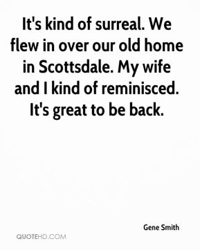 It's kind of surreal. We flew in over our old home in Scottsdale. My wife and I kind of reminisced. It's great to be back.