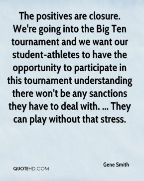 Gene Smith - The positives are closure. We're going into the Big Ten tournament and we want our student-athletes to have the opportunity to participate in this tournament understanding there won't be any sanctions they have to deal with. ... They can play without that stress.