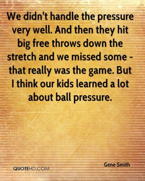 Gene Smith - We didn't handle the pressure very well. And then they hit big free throws down the stretch and we missed some - that really was the game. But I think our kids learned a lot about ball pressure.