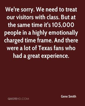 We're sorry. We need to treat our visitors with class. But at the same time it's 105,000 people in a highly emotionally charged time frame. And there were a lot of Texas fans who had a great experience.