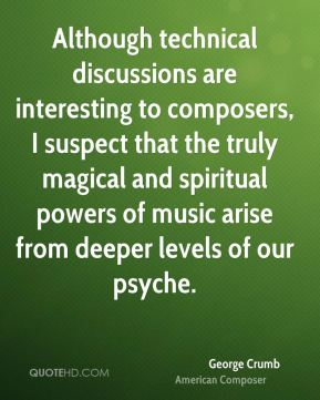 George Crumb - Although technical discussions are interesting to composers, I suspect that the truly magical and spiritual powers of music arise from deeper levels of our psyche.