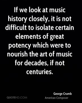 George Crumb - If we look at music history closely, it is not difficult to isolate certain elements of great potency which were to nourish the art of music for decades, if not centuries.