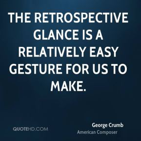 George Crumb - The retrospective glance is a relatively easy gesture for us to make.
