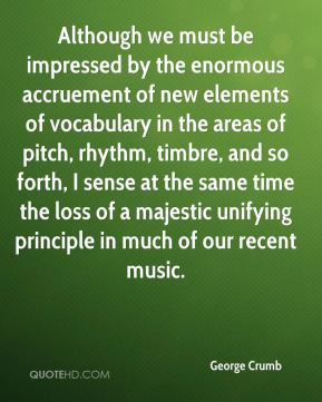 George Crumb - Although we must be impressed by the enormous accruement of new elements of vocabulary in the areas of pitch, rhythm, timbre, and so forth, I sense at the same time the loss of a majestic unifying principle in much of our recent music.