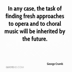 George Crumb - In any case, the task of finding fresh approaches to opera and to choral music will be inherited by the future.
