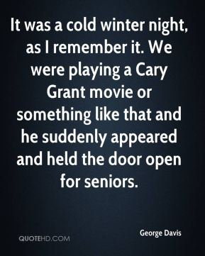George Davis - It was a cold winter night, as I remember it. We were playing a Cary Grant movie or something like that and he suddenly appeared and held the door open for seniors.