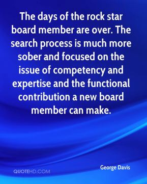 George Davis - The days of the rock star board member are over. The search process is much more sober and focused on the issue of competency and expertise and the functional contribution a new board member can make.