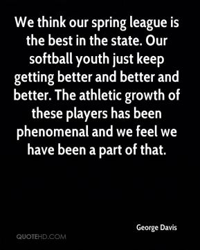 We think our spring league is the best in the state. Our softball youth just keep getting better and better and better. The athletic growth of these players has been phenomenal and we feel we have been a part of that.