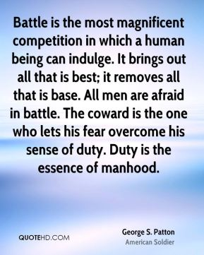 George S. Patton - Battle is the most magnificent competition in which a human being can indulge. It brings out all that is best; it removes all that is base. All men are afraid in battle. The coward is the one who lets his fear overcome his sense of duty. Duty is the essence of manhood.
