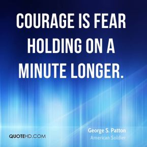 George S. Patton - Courage is fear holding on a minute longer.