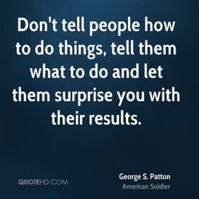 Don't tell people how to do things, tell them what to do and let them surprise you with their results.