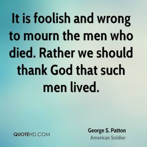 George S. Patton - It is foolish and wrong to mourn the men who died. Rather we should thank God that such men lived.