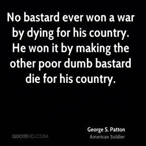 George S. Patton - No bastard ever won a war by dying for his country. He won it by making the other poor dumb bastard die for his country.