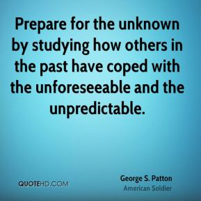 George S. Patton - Prepare for the unknown by studying how others in the past have coped with the unforeseeable and the unpredictable.