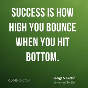 George S. Patton - Success is how high you bounce when you hit bottom.