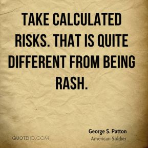 George S. Patton - Take calculated risks. That is quite different from being rash.