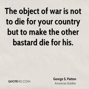 George S. Patton - The object of war is not to die for your country but to make the other bastard die for his.