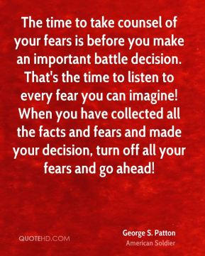 George S. Patton - The time to take counsel of your fears is before you make an important battle decision. That's the time to listen to every fear you can imagine! When you have collected all the facts and fears and made your decision, turn off all your fears and go ahead!