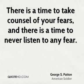 There is a time to take counsel of your fears, and there is a time to never listen to any fear.