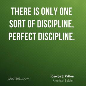 There is only one sort of discipline, perfect discipline.